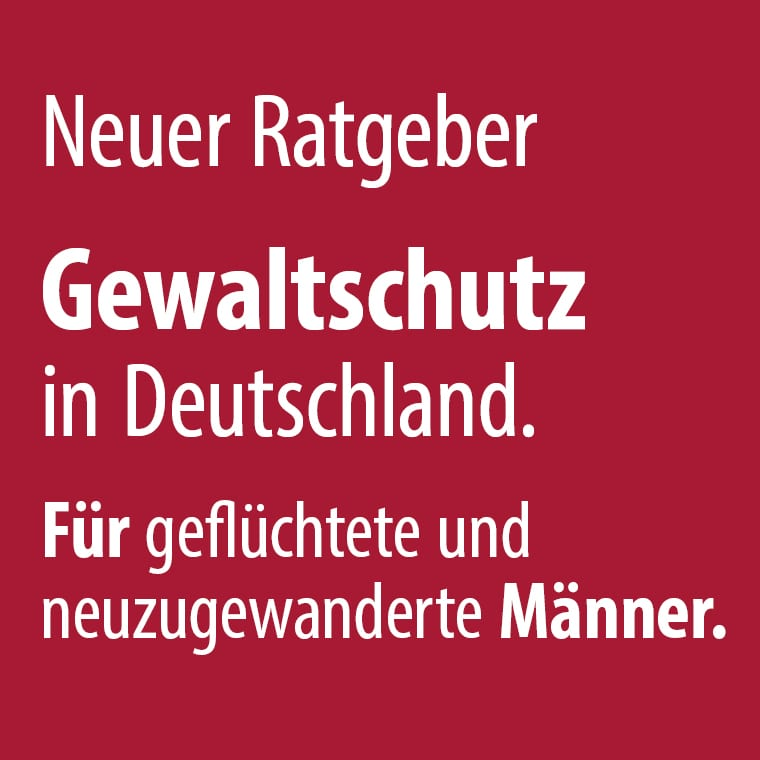 Ratgeber Gewaltschutz in Deutschland. Für geflüchtete und neuzugeanderte Männer.